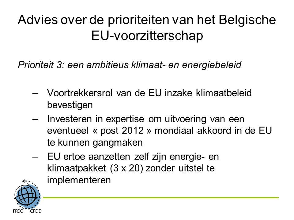 Advies over de prioriteiten van het Belgische EU-voorzitterschap Prioriteit 3: een ambitieus klimaat- en energiebeleid –Voortrekkersrol van de EU inzake klimaatbeleid bevestigen –Investeren in expertise om uitvoering van een eventueel « post 2012 » mondiaal akkoord in de EU te kunnen gangmaken –EU ertoe aanzetten zelf zijn energie- en klimaatpakket (3 x 20) zonder uitstel te implementeren
