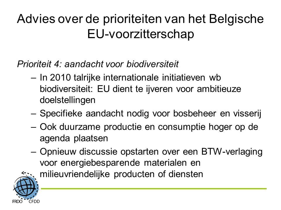 Advies over de prioriteiten van het Belgische EU-voorzitterschap Prioriteit 4: aandacht voor biodiversiteit –In 2010 talrijke internationale initiatieven wb biodiversiteit: EU dient te ijveren voor ambitieuze doelstellingen –Specifieke aandacht nodig voor bosbeheer en visserij –Ook duurzame productie en consumptie hoger op de agenda plaatsen –Opnieuw discussie opstarten over een BTW-verlaging voor energiebesparende materialen en milieuvriendelijke producten of diensten