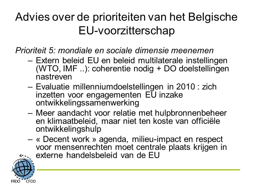 Advies over de prioriteiten van het Belgische EU-voorzitterschap Prioriteit 5: mondiale en sociale dimensie meenemen –Extern beleid EU en beleid multilaterale instellingen (WTO, IMF..): coherentie nodig + DO doelstellingen nastreven –Evaluatie millenniumdoelstellingen in 2010 : zich inzetten voor engagementen EU inzake ontwikkelingssamenwerking –Meer aandacht voor relatie met hulpbronnenbeheer en klimaatbeleid, maar niet ten koste van officiële ontwikkelingshulp –« Decent work » agenda, milieu-impact en respect voor mensenrechten moet centrale plaats krijgen in externe handelsbeleid van de EU