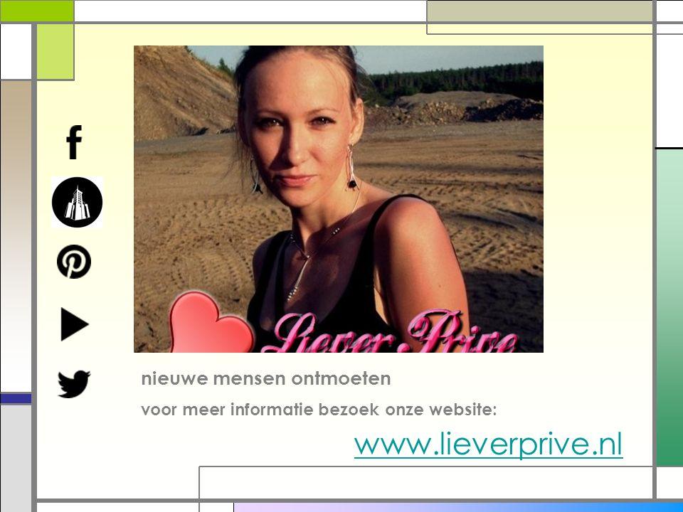 nieuwe mensen ontmoeten voor meer informatie bezoek onze website: www.lieverprive.nl