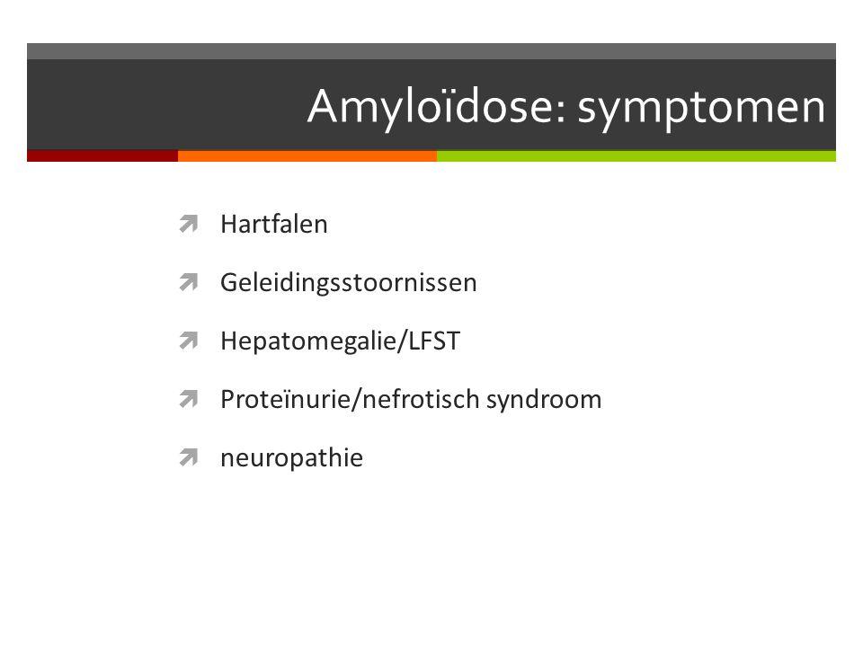 Amyloïdose: symptomen  Hartfalen  Geleidingsstoornissen  Hepatomegalie/LFST  Proteïnurie/nefrotisch syndroom  neuropathie