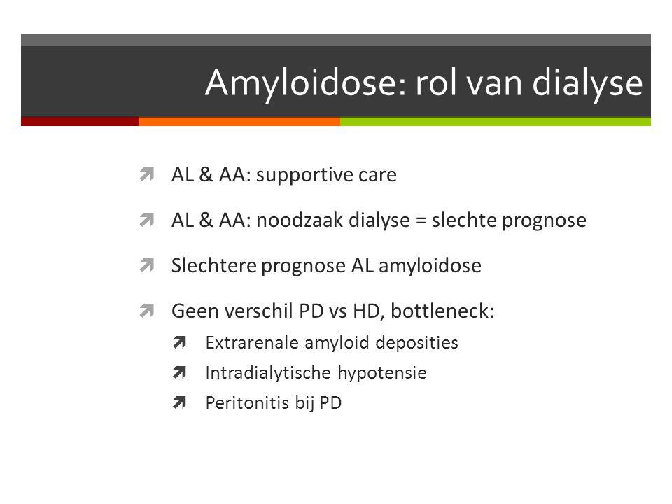 Amyloidose: rol van dialyse  AL & AA: supportive care  AL & AA: noodzaak dialyse = slechte prognose  Slechtere prognose AL amyloidose  Geen verschil PD vs HD, bottleneck:  Extrarenale amyloid deposities  Intradialytische hypotensie  Peritonitis bij PD