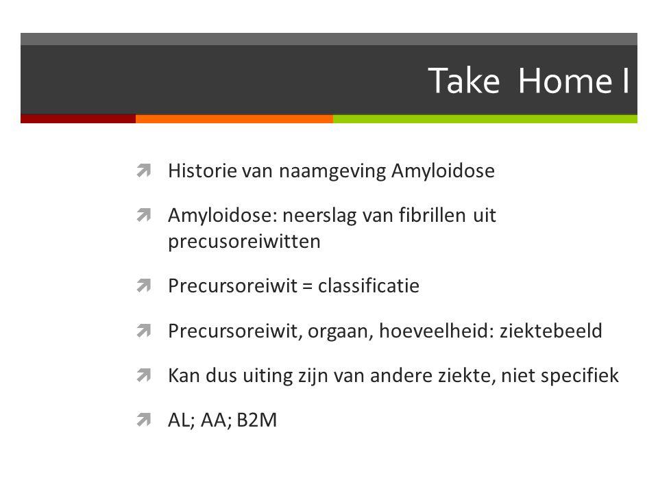 Take Home I  Historie van naamgeving Amyloidose  Amyloidose: neerslag van fibrillen uit precusoreiwitten  Precursoreiwit = classificatie  Precursoreiwit, orgaan, hoeveelheid: ziektebeeld  Kan dus uiting zijn van andere ziekte, niet specifiek  AL; AA; B2M