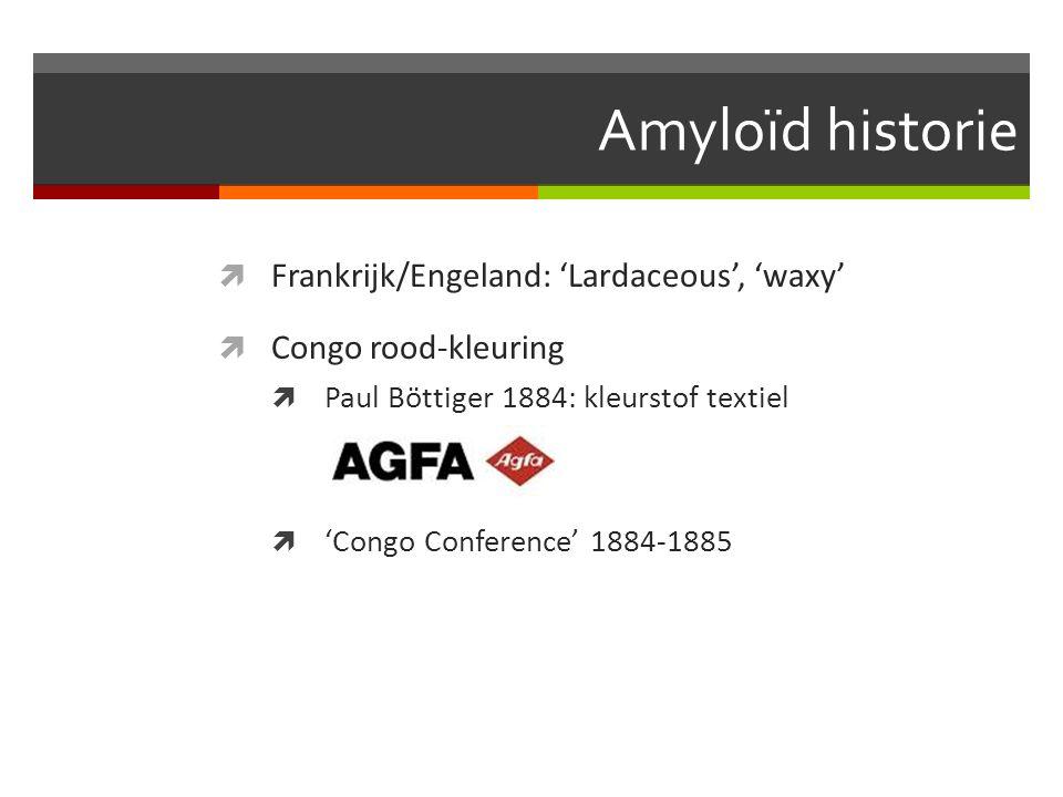 Amyloïd historie  Frankrijk/Engeland: 'Lardaceous', 'waxy'  Congo rood-kleuring  Paul Böttiger 1884: kleurstof textiel  'Congo Conference' 1884-1885