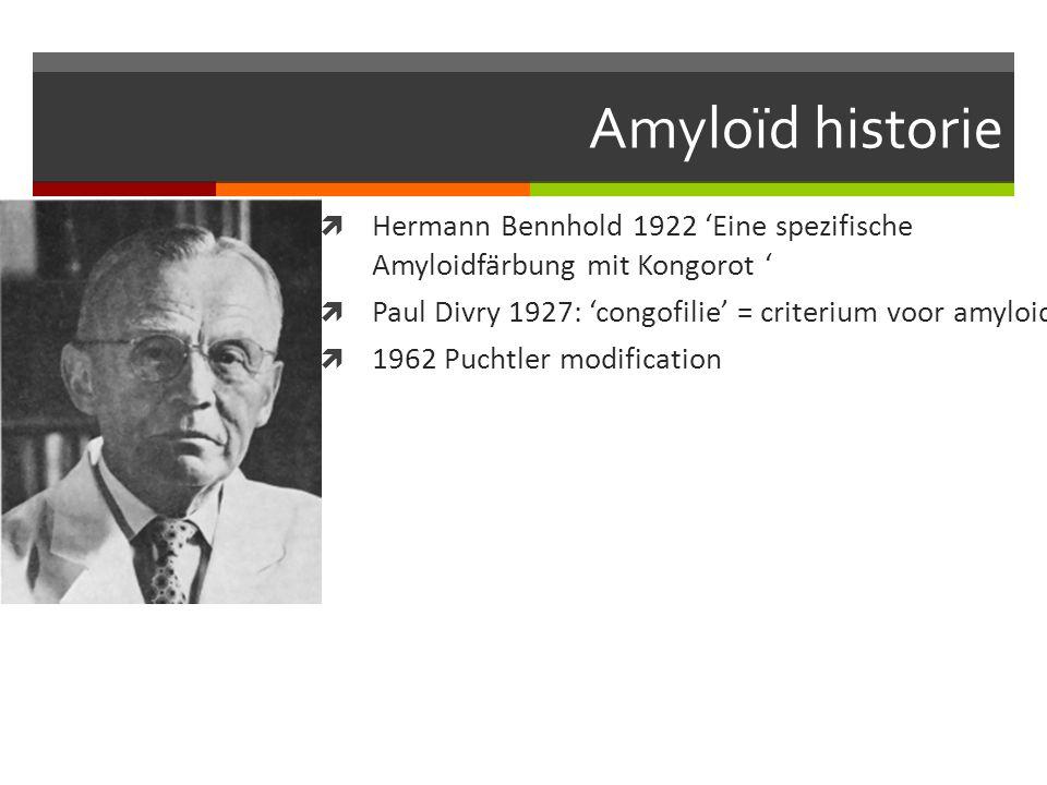 Amyloïd historie  Hermann Bennhold 1922 'Eine spezifische Amyloidfärbung mit Kongorot '  Paul Divry 1927: 'congofilie' = criterium voor amyloid  1962 Puchtler modification