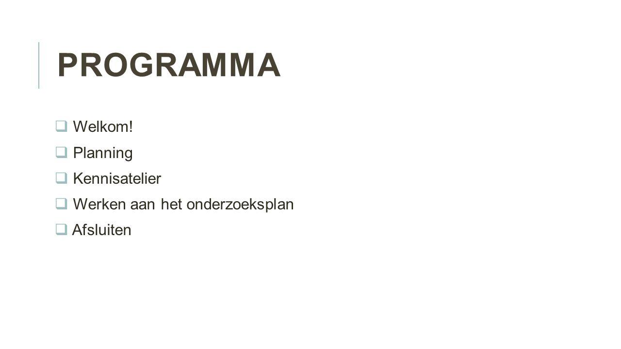 PROGRAMMA  Welkom!  Planning  Kennisatelier  Werken aan het onderzoeksplan  Afsluiten