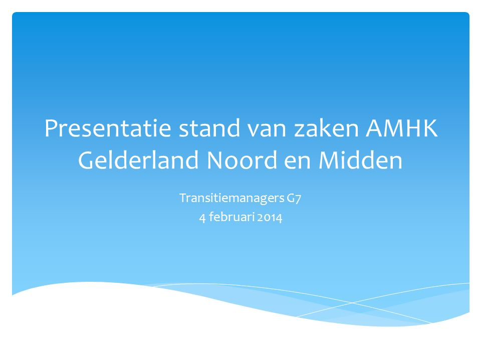 Presentatie stand van zaken AMHK Gelderland Noord en Midden Transitiemanagers G7 4 februari 2014