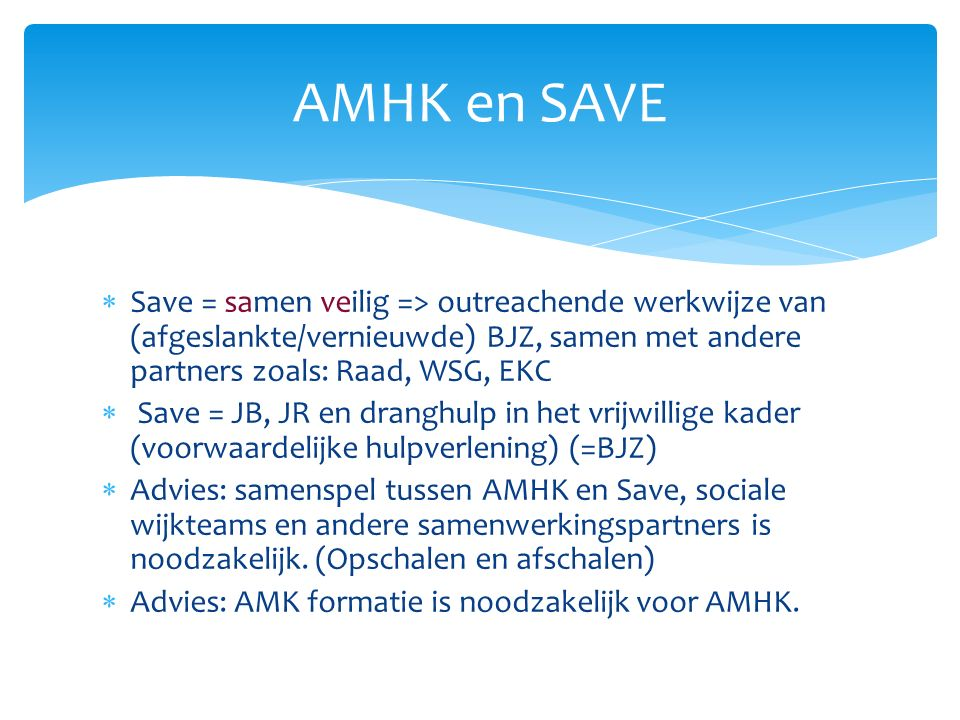 AMHK en SAVE  Save = samen veilig => outreachende werkwijze van (afgeslankte/vernieuwde) BJZ, samen met andere partners zoals: Raad, WSG, EKC  Save