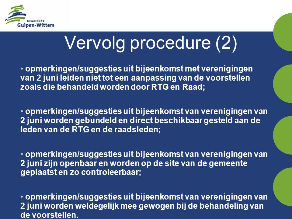 Vervolg procedure (2) opmerkingen/suggesties uit bijeenkomst met verenigingen van 2 juni leiden niet tot een aanpassing van de voorstellen zoals die behandeld worden door RTG en Raad; opmerkingen/suggesties uit bijeenkomst van verenigingen van 2 juni worden gebundeld en direct beschikbaar gesteld aan de leden van de RTG en de raadsleden; opmerkingen/suggesties uit bijeenkomst van verenigingen van 2 juni zijn openbaar en worden op de site van de gemeente geplaatst en zo controleerbaar; opmerkingen/suggesties uit bijeenkomst van verenigingen van 2 juni worden weldegelijk mee gewogen bij de behandeling van de voorstellen.