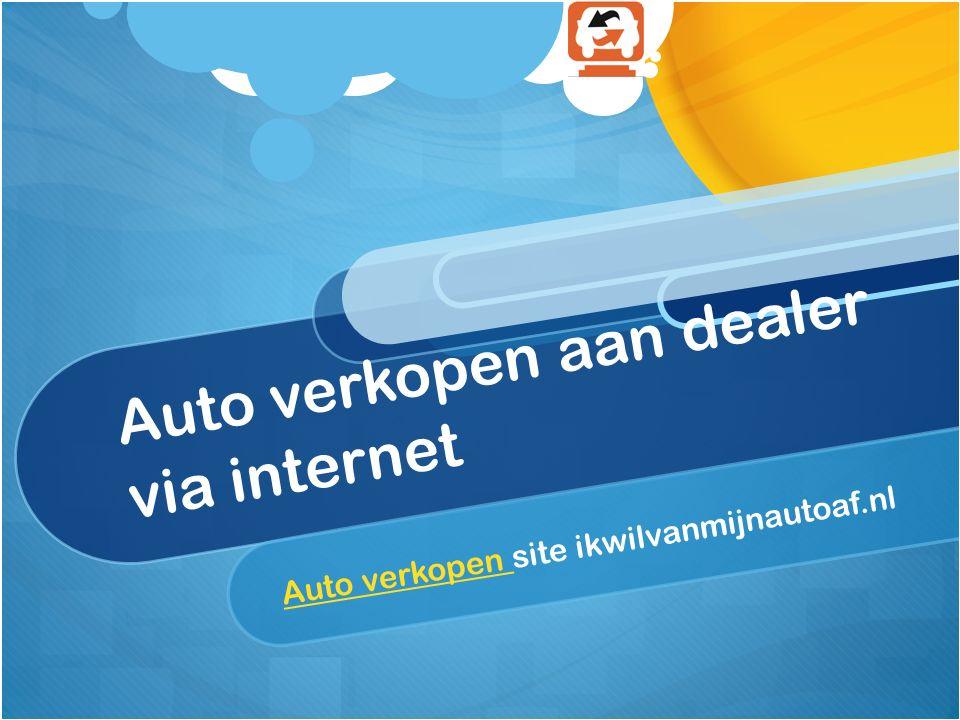 Auto verkopen aan dealer via internet Auto verkopen Auto verkopen site ikwilvanmijnautoaf.nl
