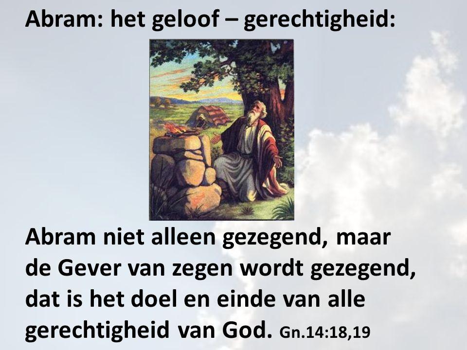 Abram: het geloof – gerechtigheid: Abram niet alleen gezegend, maar de Gever van zegen wordt gezegend, dat is het doel en einde van alle gerechtigheid van God.