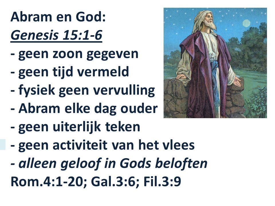Abram en God: Genesis 15:1-6 - geen zoon gegeven - geen tijd vermeld - fysiek geen vervulling - Abram elke dag ouder - geen uiterlijk teken - geen activiteit van het vlees - alleen geloof in Gods beloften Rom.4:1-20; Gal.3:6; Fil.3:9