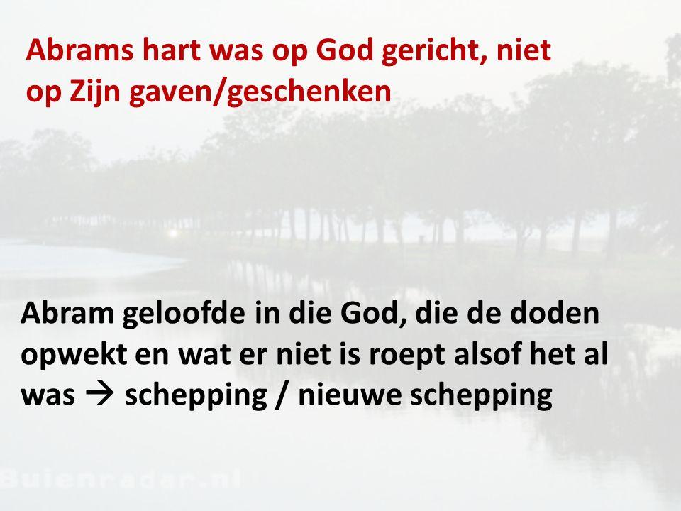 Abrams hart was op God gericht, niet op Zijn gaven/geschenken Abram geloofde in die God, die de doden opwekt en wat er niet is roept alsof het al was  schepping / nieuwe schepping