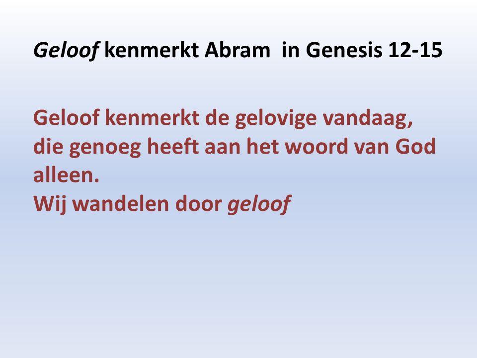 Geloof kenmerkt Abram in Genesis 12-15 Geloof kenmerkt de gelovige vandaag, die genoeg heeft aan het woord van God alleen.