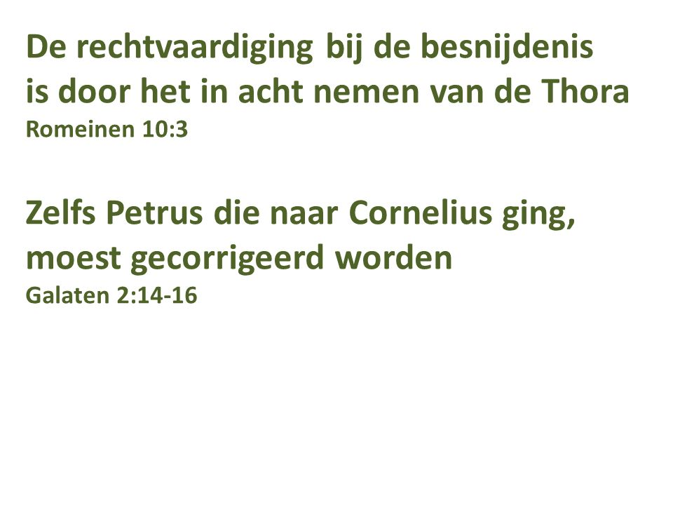 De rechtvaardiging bij de besnijdenis is door het in acht nemen van de Thora Romeinen 10:3 Zelfs Petrus die naar Cornelius ging, moest gecorrigeerd worden Galaten 2:14-16