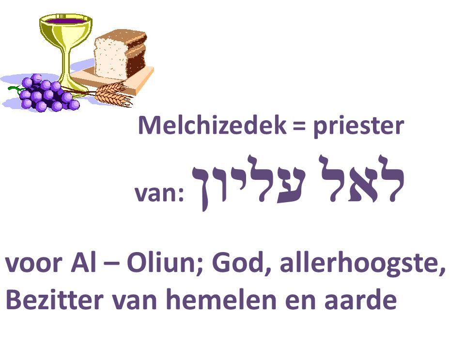 Melchizedek = priester van: עליון לאל voor Al – Oliun; God, allerhoogste, Bezitter van hemelen en aarde