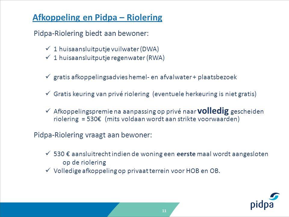 11 Afkoppeling en Pidpa – Riolering Pidpa-Riolering biedt aan bewoner: 1 huisaansluitputje vuilwater (DWA) 1 huisaansluitputje regenwater (RWA) gratis afkoppelingsadvies hemel- en afvalwater + plaatsbezoek Gratis keuring van privé riolering (eventuele herkeuring is niet gratis) Afkoppelingspremie na aanpassing op privé naar volledig gescheiden riolering = 530€ (mits voldaan wordt aan strikte voorwaarden) Pidpa-Riolering vraagt aan bewoner: 530 € aansluitrecht indien de woning een eerste maal wordt aangesloten op de riolering Volledige afkoppeling op privaat terrein voor HOB en OB.