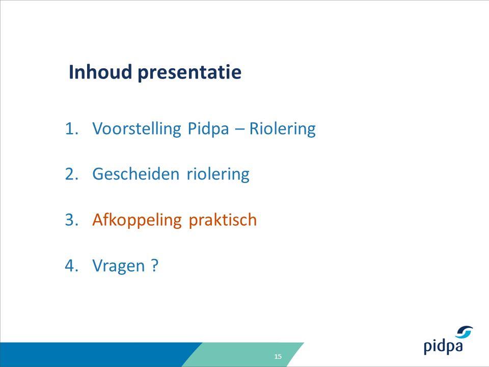 15 Inhoud presentatie 1.Voorstelling Pidpa – Riolering 2.Gescheiden riolering 3.Afkoppeling praktisch 4.Vragen ?