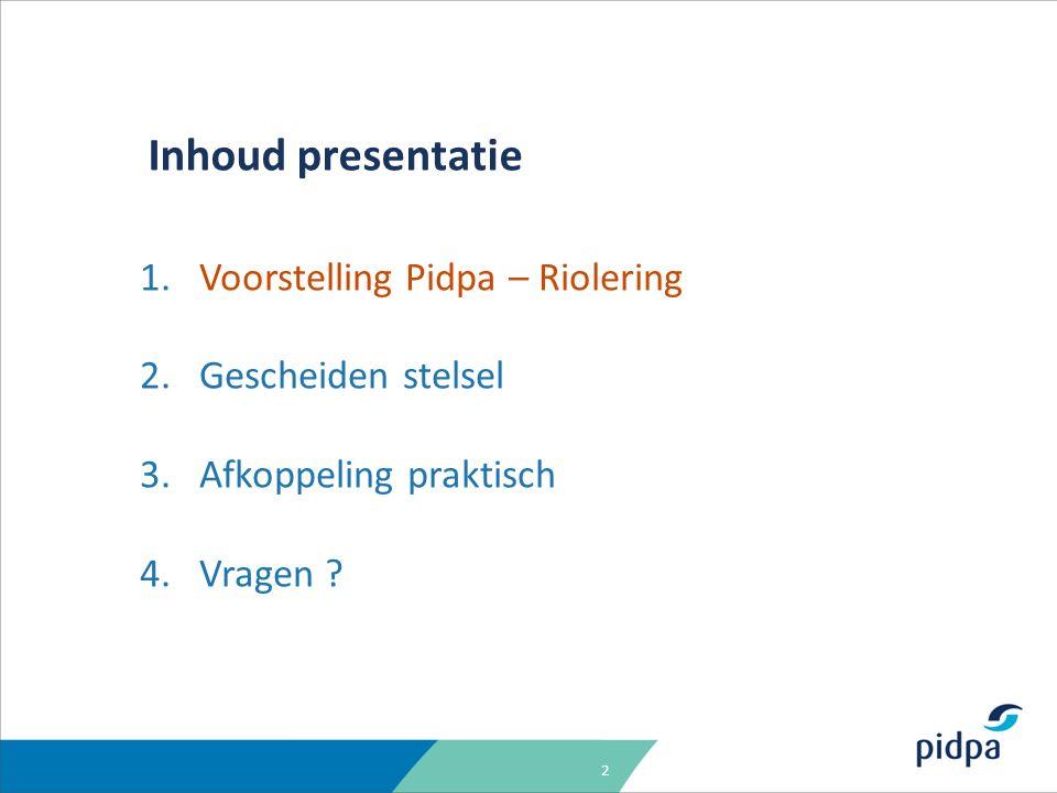 2 Inhoud presentatie 1.Voorstelling Pidpa – Riolering 2.Gescheiden stelsel 3.Afkoppeling praktisch 4.Vragen ?