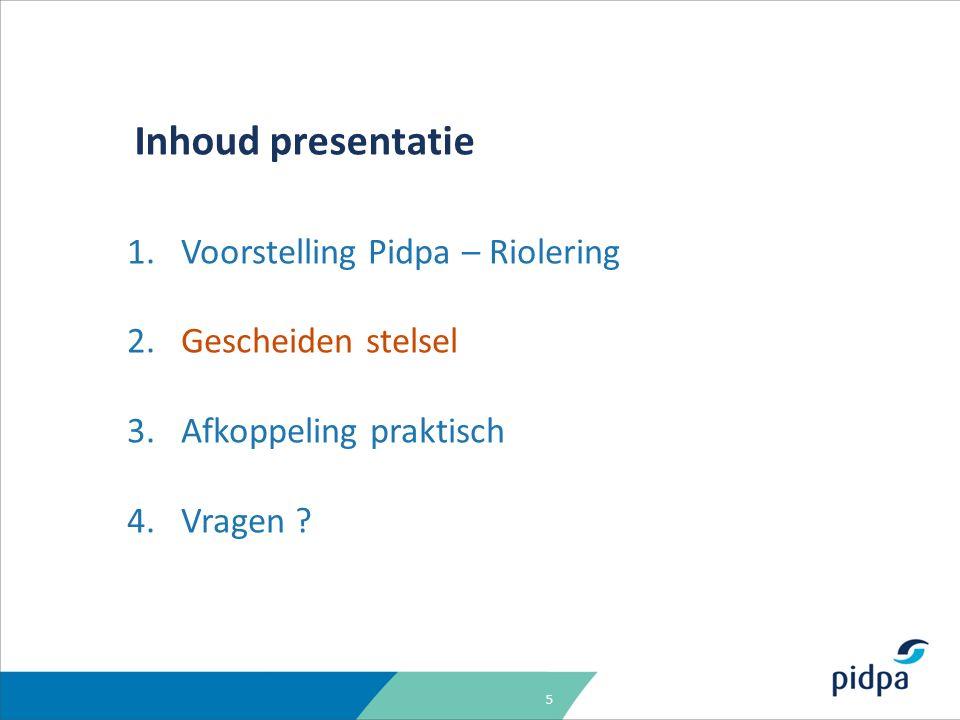5 Inhoud presentatie 1.Voorstelling Pidpa – Riolering 2.Gescheiden stelsel 3.Afkoppeling praktisch 4.Vragen ?