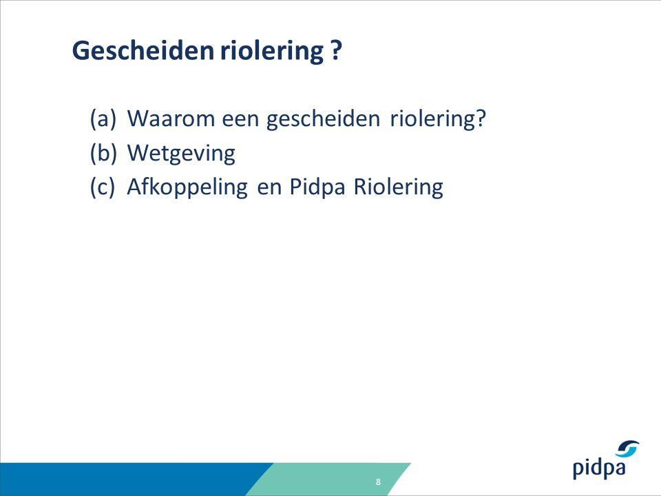 8 (a)Waarom een gescheiden riolering? (b)Wetgeving (c)Afkoppeling en Pidpa Riolering Gescheiden riolering ?