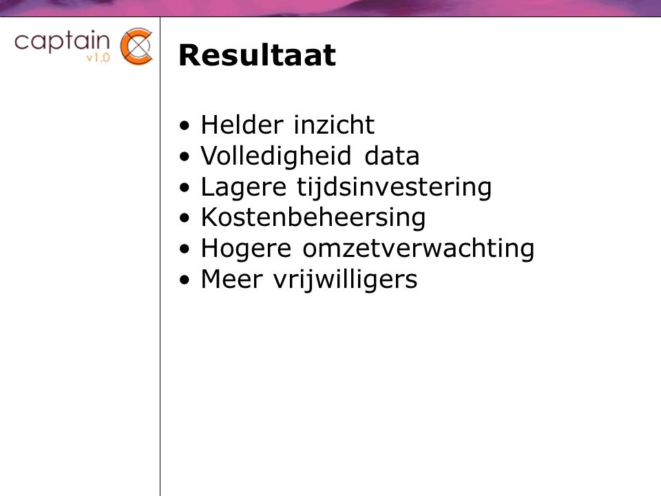 Resultaat Helder inzicht Volledigheid data Lagere tijdsinvestering Kostenbeheersing Hogere omzetverwachting Meer vrijwilligers