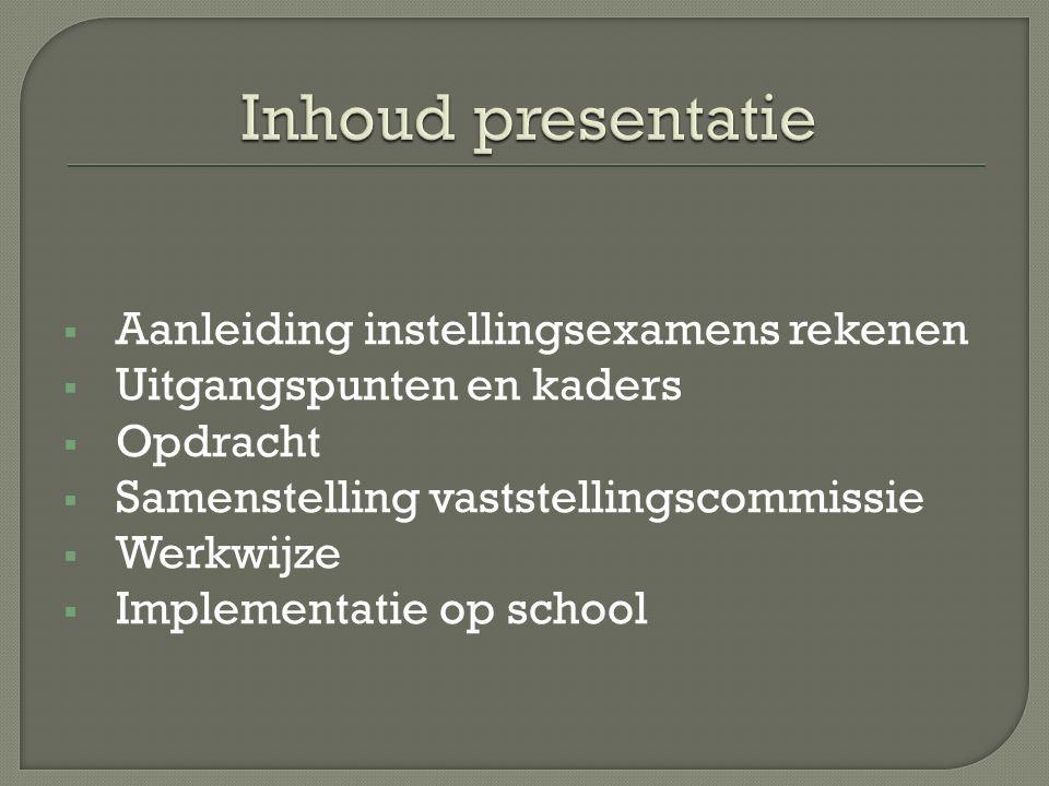  Aanleiding instellingsexamens rekenen  Uitgangspunten en kaders  Opdracht  Samenstelling vaststellingscommissie  Werkwijze  Implementatie op school