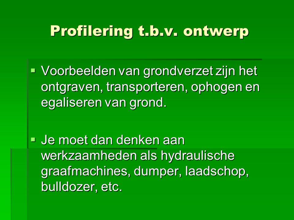 Profilering t.b.v. ontwerp  Voorbeelden van grondverzet zijn het ontgraven, transporteren, ophogen en egaliseren van grond.  Je moet dan denken aan