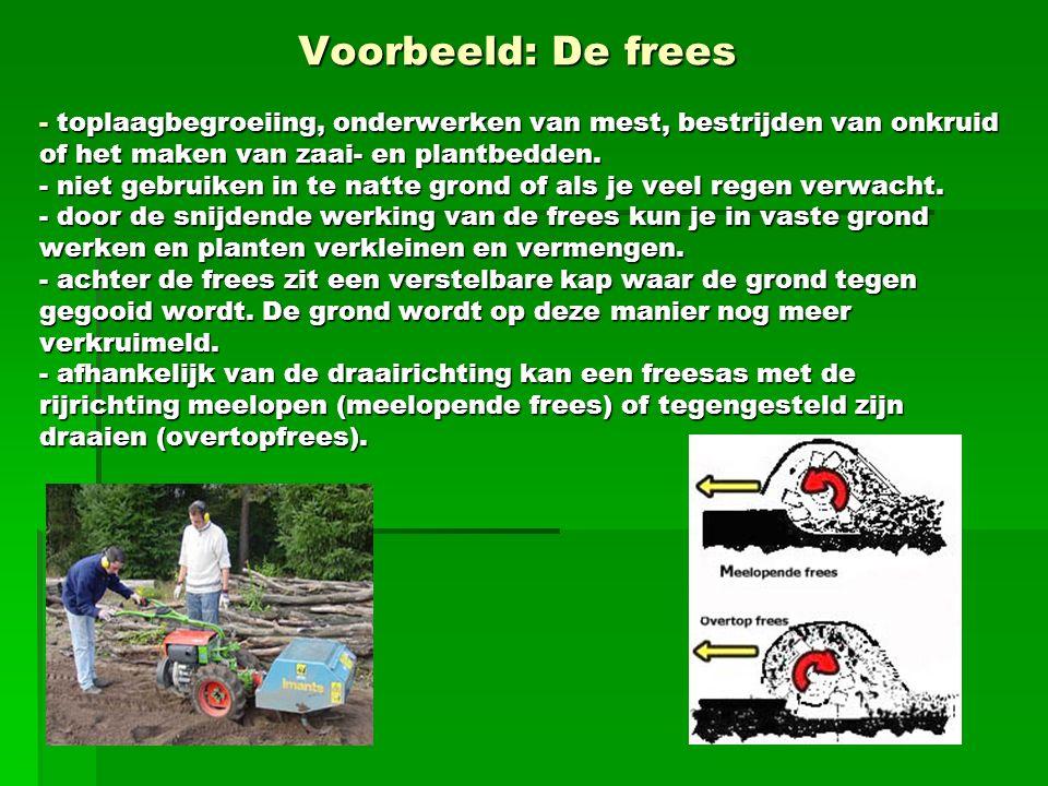 Voorbeeld: De frees - toplaagbegroeiing, onderwerken van mest, bestrijden van onkruid of het maken van zaai- en plantbedden. - niet gebruiken in te na