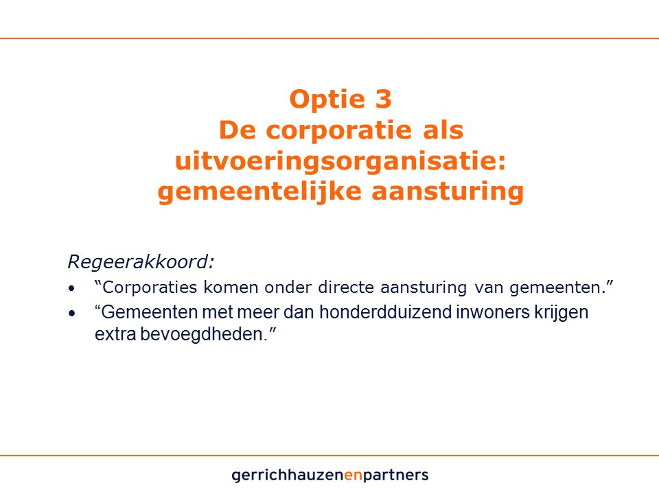 """Optie 3 De corporatie als uitvoeringsorganisatie: gemeentelijke aansturing Regeerakkoord: """"Corporaties komen onder directe aansturing van gemeenten."""""""