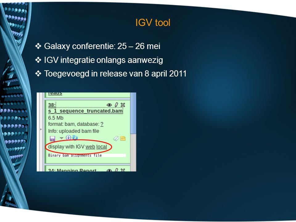 IGV tool  Galaxy conferentie: 25 – 26 mei  IGV integratie onlangs aanwezig  Toegevoegd in release van 8 april 2011
