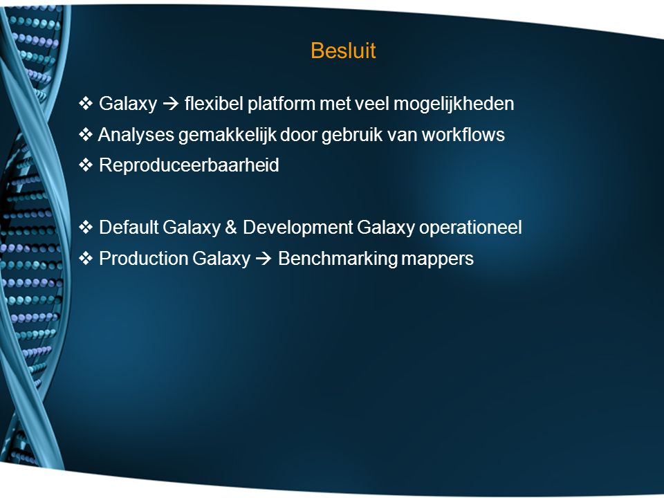 Besluit  Galaxy  flexibel platform met veel mogelijkheden  Analyses gemakkelijk door gebruik van workflows  Reproduceerbaarheid  Default Galaxy & Development Galaxy operationeel  Production Galaxy  Benchmarking mappers