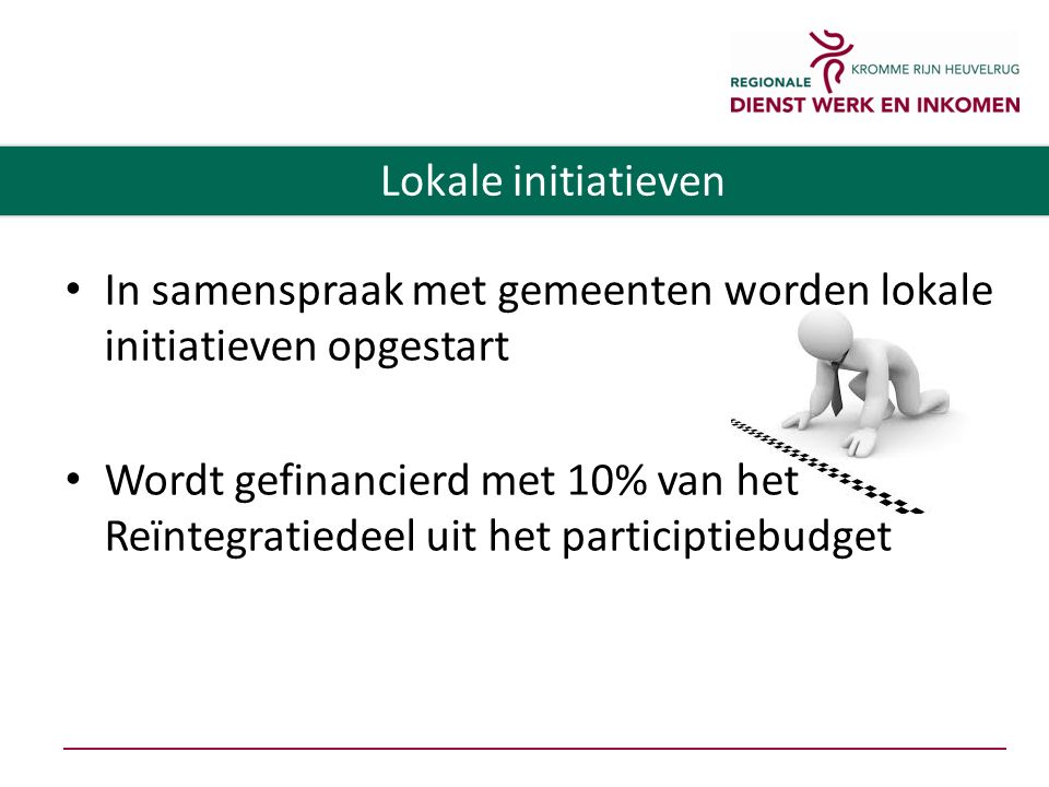 In samenspraak met gemeenten worden lokale initiatieven opgestart Wordt gefinancierd met 10% van het Reïntegratiedeel uit het participtiebudget Lokale initiatieven