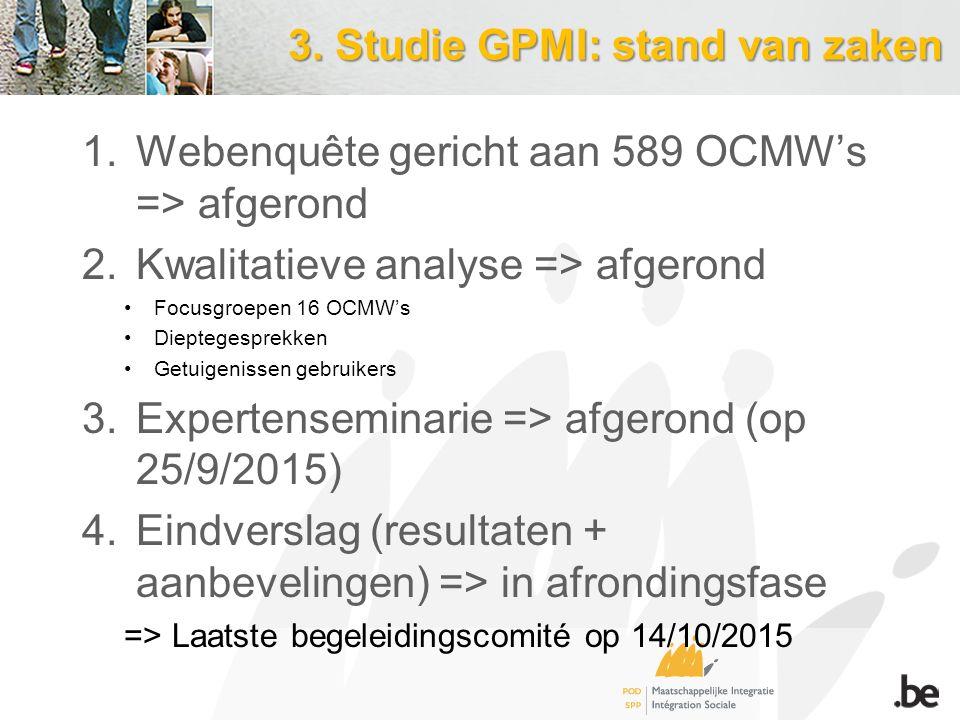 3. Studie GPMI: stand van zaken 1.Webenquête gericht aan 589 OCMW's => afgerond 2.Kwalitatieve analyse => afgerond Focusgroepen 16 OCMW's Dieptegespre