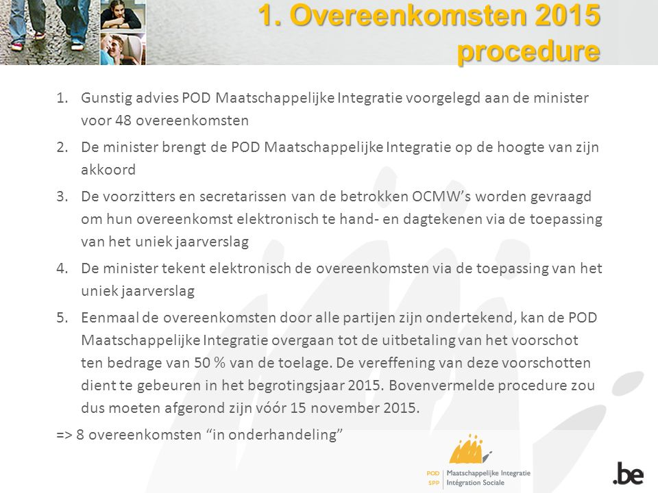 1. Overeenkomsten 2015 procedure 1.Gunstig advies POD Maatschappelijke Integratie voorgelegd aan de minister voor 48 overeenkomsten 2.De minister bren