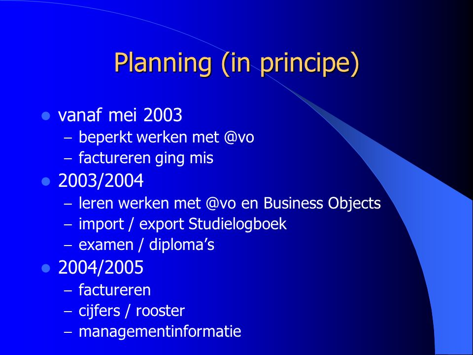 Planning (in principe) vanaf mei 2003 – beperkt werken met @vo – factureren ging mis 2003/2004 – leren werken met @vo en Business Objects – import / export Studielogboek – examen / diploma's 2004/2005 – factureren – cijfers / rooster – managementinformatie