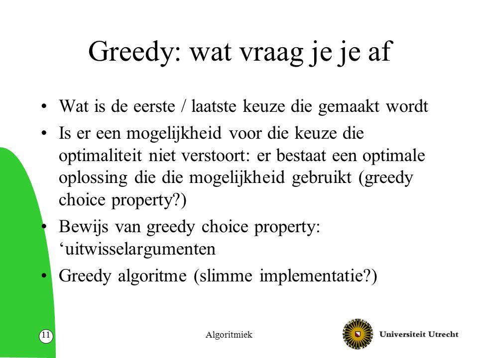 Greedy: wat vraag je je af Wat is de eerste / laatste keuze die gemaakt wordt Is er een mogelijkheid voor die keuze die optimaliteit niet verstoort: e