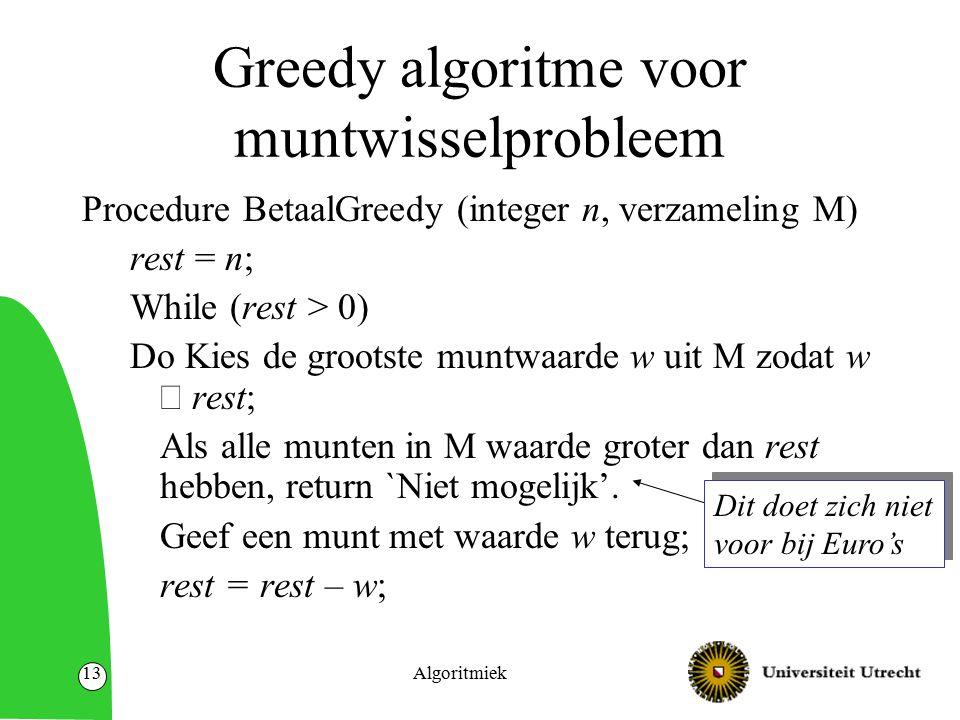 Algoritmiek13 Greedy algoritme voor muntwisselprobleem Procedure BetaalGreedy (integer n, verzameling M) rest = n; While (rest > 0) Do Kies de grootst
