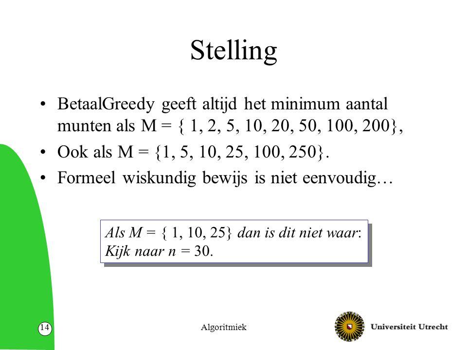 Algoritmiek14 Stelling BetaalGreedy geeft altijd het minimum aantal munten als M = { 1, 2, 5, 10, 20, 50, 100, 200}, Ook als M = {1, 5, 10, 25, 100, 2