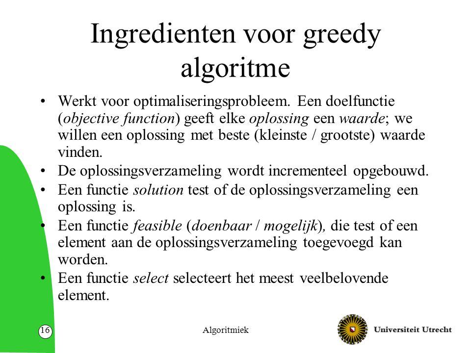 Algoritmiek16 Ingredienten voor greedy algoritme Werkt voor optimaliseringsprobleem. Een doelfunctie (objective function) geeft elke oplossing een waa