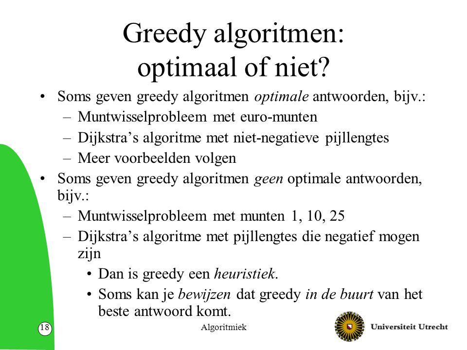Algoritmiek18 Greedy algoritmen: optimaal of niet? Soms geven greedy algoritmen optimale antwoorden, bijv.: –Muntwisselprobleem met euro-munten –Dijks
