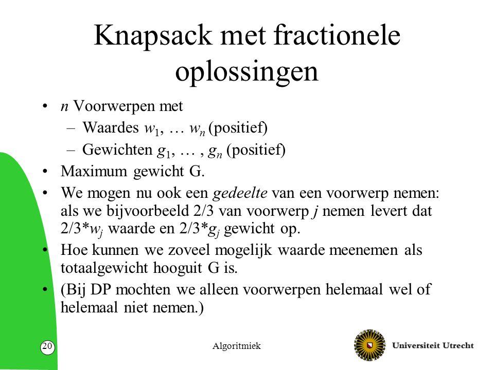 Algoritmiek20 Knapsack met fractionele oplossingen n Voorwerpen met –Waardes w 1, … w n (positief) –Gewichten g 1, …, g n (positief) Maximum gewicht G