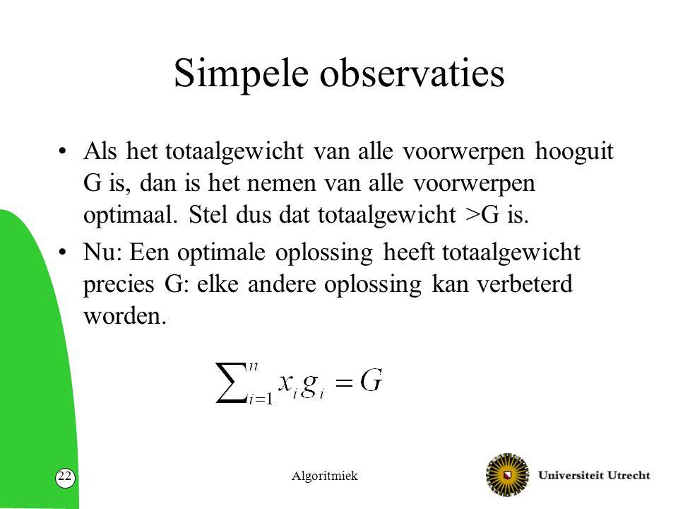 Algoritmiek22 Simpele observaties Als het totaalgewicht van alle voorwerpen hooguit G is, dan is het nemen van alle voorwerpen optimaal. Stel dus dat
