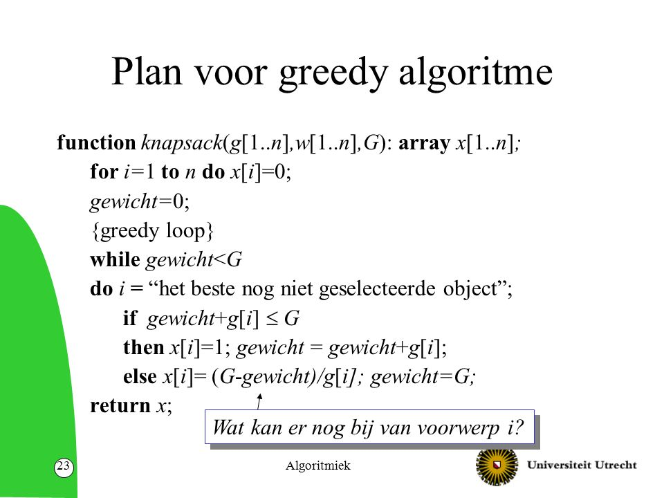 Algoritmiek23 Plan voor greedy algoritme function knapsack(g[1..n],w[1..n],G): array x[1..n]; for i=1 to n do x[i]=0; gewicht=0; {greedy loop} while gewicht<G do i = het beste nog niet geselecteerde object ; if gewicht+g[i]  G then x[i]=1; gewicht = gewicht+g[i]; else x[i]= (G-gewicht)/g[i]; gewicht=G; return x; Wat kan er nog bij van voorwerp i
