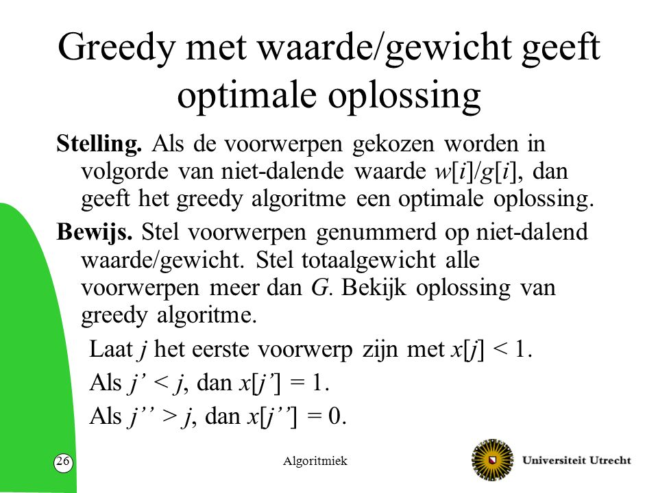 Algoritmiek26 Greedy met waarde/gewicht geeft optimale oplossing Stelling. Als de voorwerpen gekozen worden in volgorde van niet-dalende waarde w[i]/g