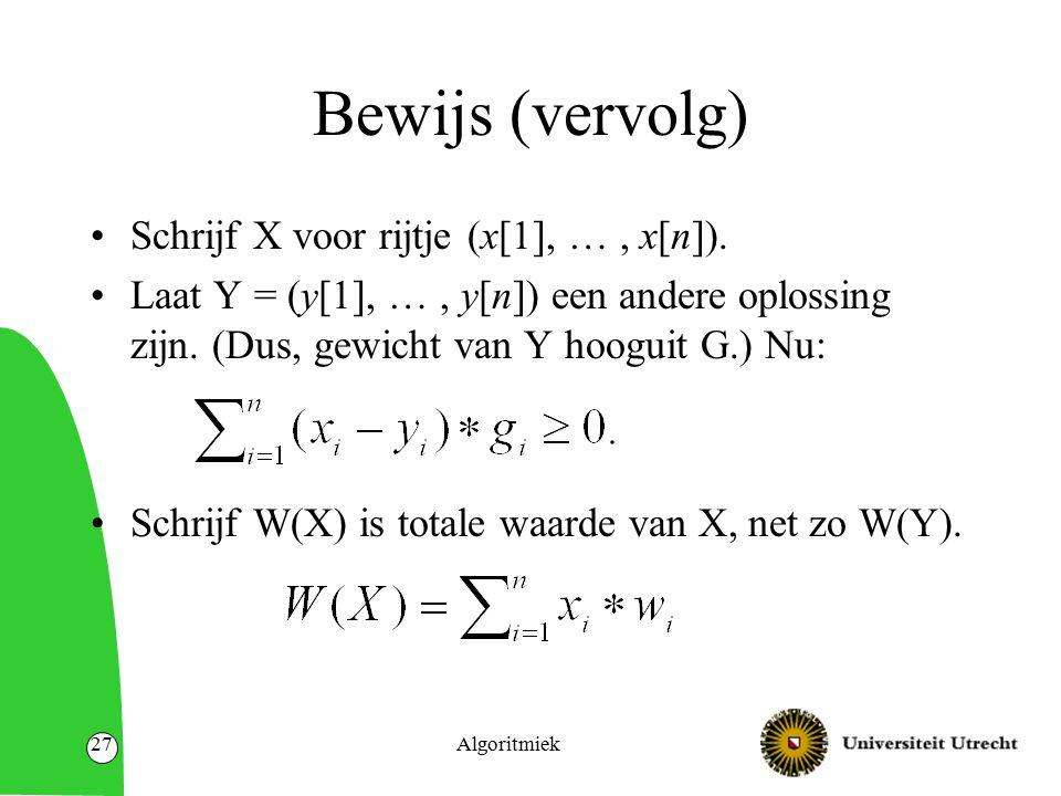 Algoritmiek27 Bewijs (vervolg) Schrijf X voor rijtje (x[1], …, x[n]). Laat Y = (y[1], …, y[n]) een andere oplossing zijn. (Dus, gewicht van Y hooguit