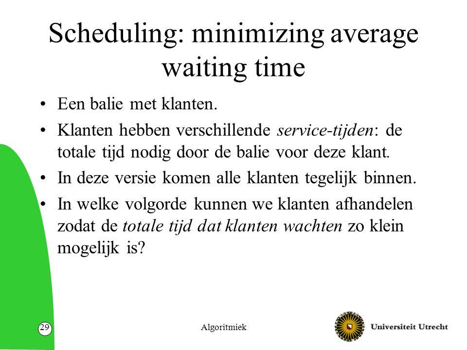 Algoritmiek29 Scheduling: minimizing average waiting time Een balie met klanten. Klanten hebben verschillende service-tijden: de totale tijd nodig doo
