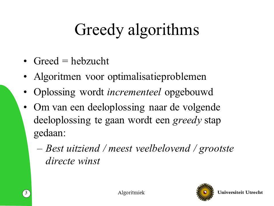 Algoritmiek3 Greedy algorithms Greed = hebzucht Algoritmen voor optimalisatieproblemen Oplossing wordt incrementeel opgebouwd Om van een deeloplossing