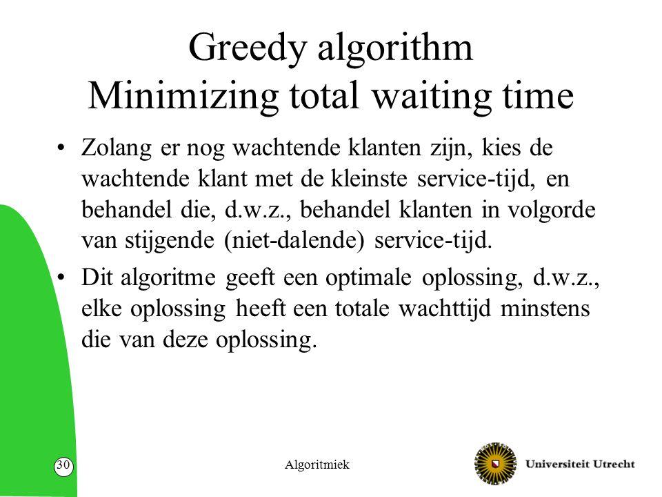 Algoritmiek30 Greedy algorithm Minimizing total waiting time Zolang er nog wachtende klanten zijn, kies de wachtende klant met de kleinste service-tij