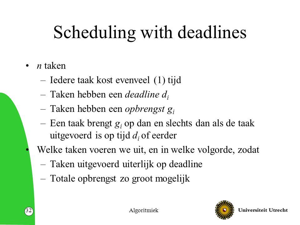 Algoritmiek32 Scheduling with deadlines n taken –Iedere taak kost evenveel (1) tijd –Taken hebben een deadline d i –Taken hebben een opbrengst g i –Ee